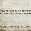 How to Give Faith to Your Children and Grandchildren
